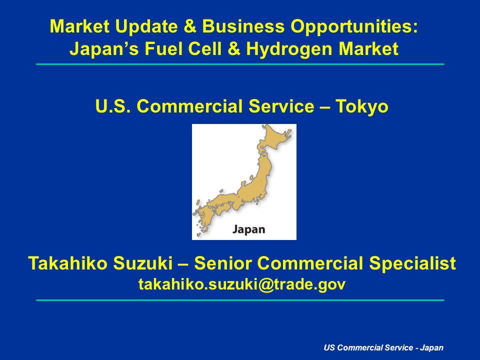 US Commercial Service - Japan Market Update & Business Opportunities: Japan's Fuel Cell & Hydrogen Market U.S. Commercial Service – Tokyo Takahiko Suz