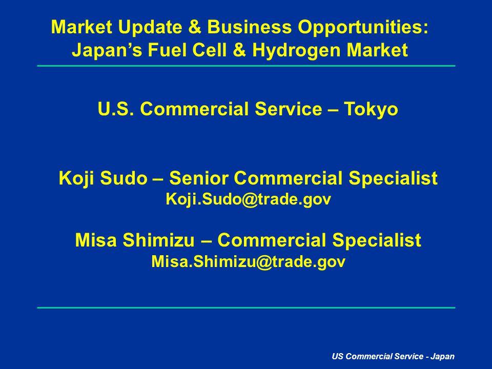 US Commercial Service - Japan Market Update & Business Opportunities: Japan's Fuel Cell & Hydrogen Market U.S. Commercial Service – Tokyo Koji Sudo –