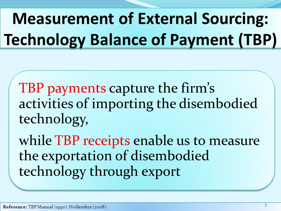 Measurement of External Sourcing: Technology Balance of Payment (TBP) TBP payments capture the firm's activities of importing the disembodied technology, while TBP receipts enable us to measure the exportation of disembodied technology through export Reference: TBP Manual (1990); Hollanders (2008) 5