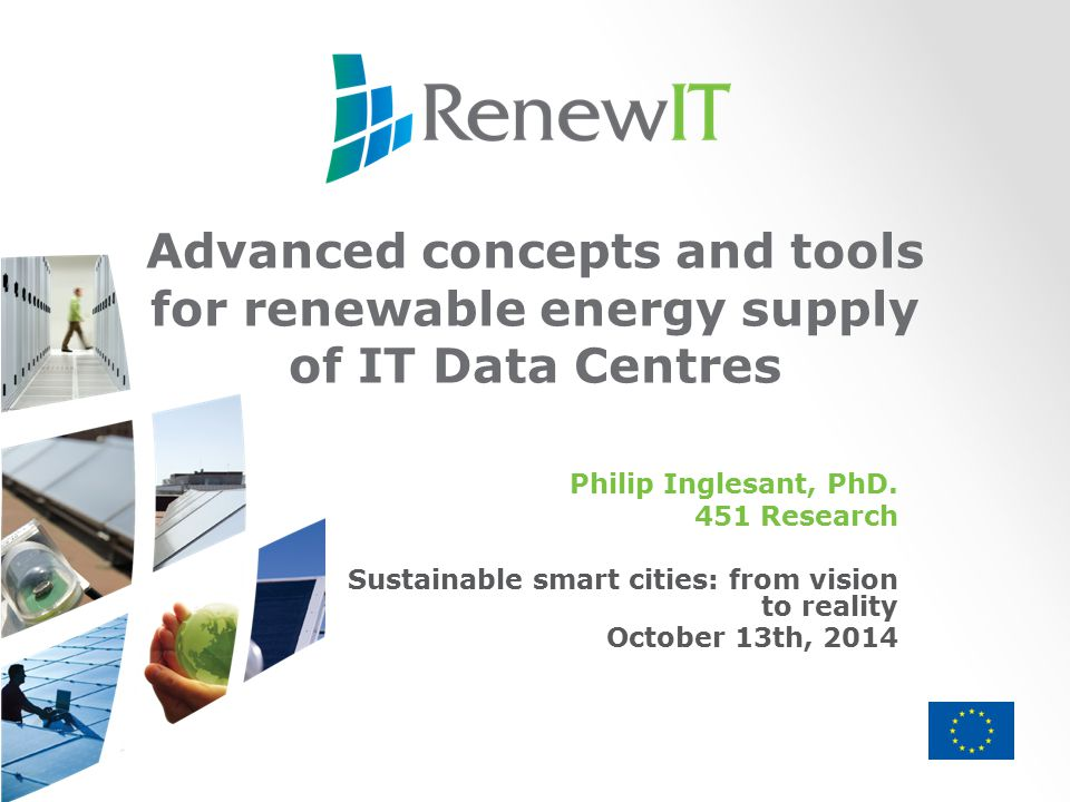 Advanced concepts and tools for renewable energy supply of IT Data Centres Philip Inglesant, PhD.