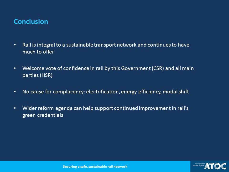 Conclusion Rail is integral to a sustainable transport network and continues to have much to offer Welcome vote of confidence in rail by this Government (CSR) and all main parties (HSR) No cause for complacency: electrification, energy efficiency, modal shift Wider reform agenda can help support continued improvement in rail s green credentials Securing a safe, sustainable rail network