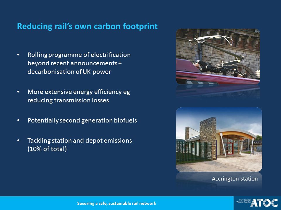 Reducing rail's own carbon footprint Rolling programme of electrification beyond recent announcements + decarbonisation of UK power More extensive energy efficiency eg reducing transmission losses Potentially second generation biofuels Tackling station and depot emissions (10% of total) Securing a safe, sustainable rail network Accrington station