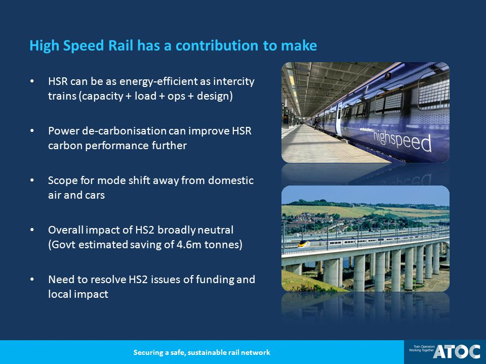 High Speed Rail has a contribution to make HSR can be as energy-efficient as intercity trains (capacity + load + ops + design) Power de-carbonisation can improve HSR carbon performance further Scope for mode shift away from domestic air and cars Overall impact of HS2 broadly neutral (Govt estimated saving of 4.6m tonnes) Need to resolve HS2 issues of funding and local impact Securing a safe, sustainable rail network