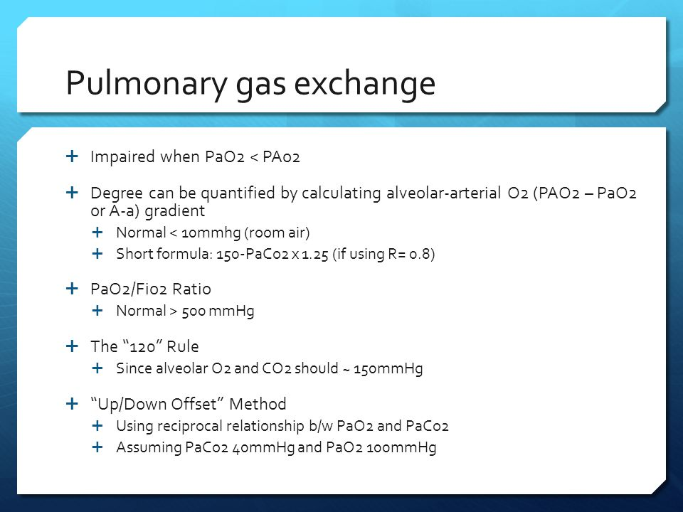 Pulmonary gas exchange  Impaired when PaO2 < PAo2  Degree can be quantified by calculating alveolar-arterial O2 (PAO2 – PaO2 or A-a) gradient  Norm