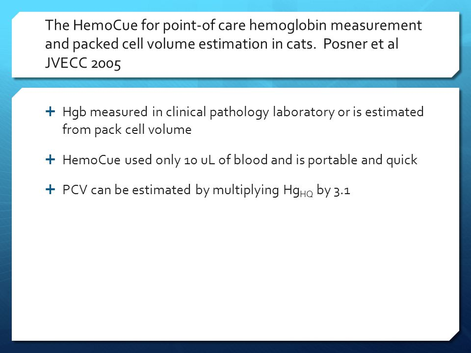 The HemoCue for point-of care hemoglobin measurement and packed cell volume estimation in cats. Posner et al JVECC 2005  Hgb measured in clinical pat