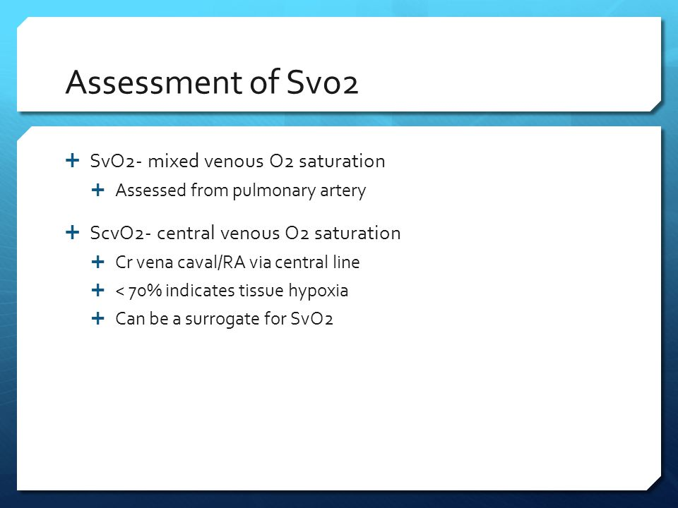 Assessment of Svo2  SvO2- mixed venous O2 saturation  Assessed from pulmonary artery  ScvO2- central venous O2 saturation  Cr vena caval/RA via ce