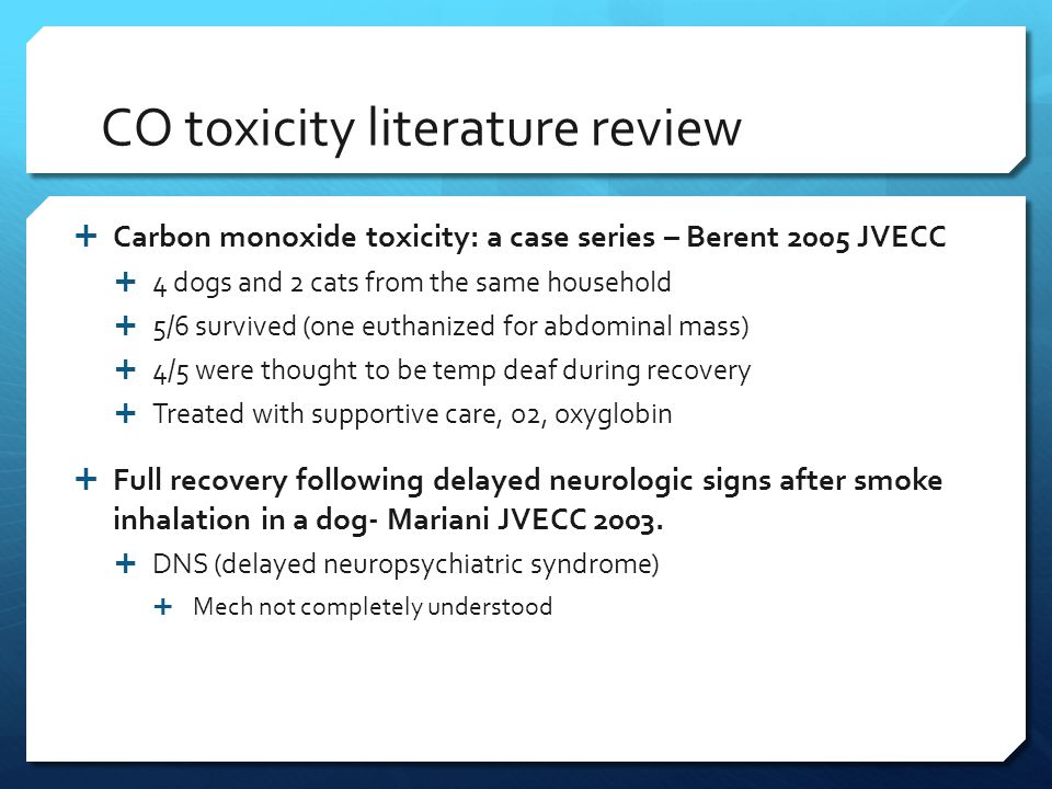 CO toxicity literature review  Carbon monoxide toxicity: a case series – Berent 2005 JVECC  4 dogs and 2 cats from the same household  5/6 survived