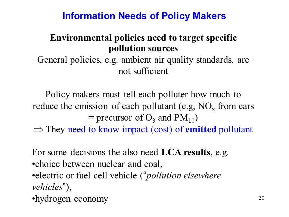 20 Information Needs of Policy Makers Environmental policies need to target specific pollution sources General policies, e.g.