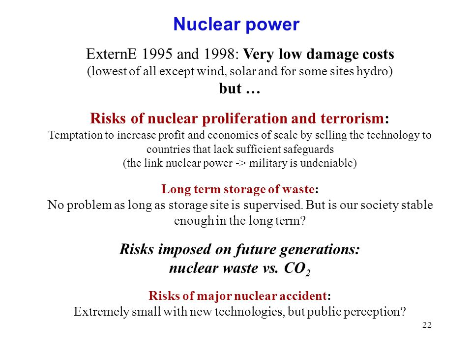 22 Nuclear power ExternE 1995 and 1998: Very low damage costs (lowest of all except wind, solar and for some sites hydro) but … Risks of nuclear proliferation and terrorism: Temptation to increase profit and economies of scale by selling the technology to countries that lack sufficient safeguards (the link nuclear power -> military is undeniable) Long term storage of waste: No problem as long as storage site is supervised.