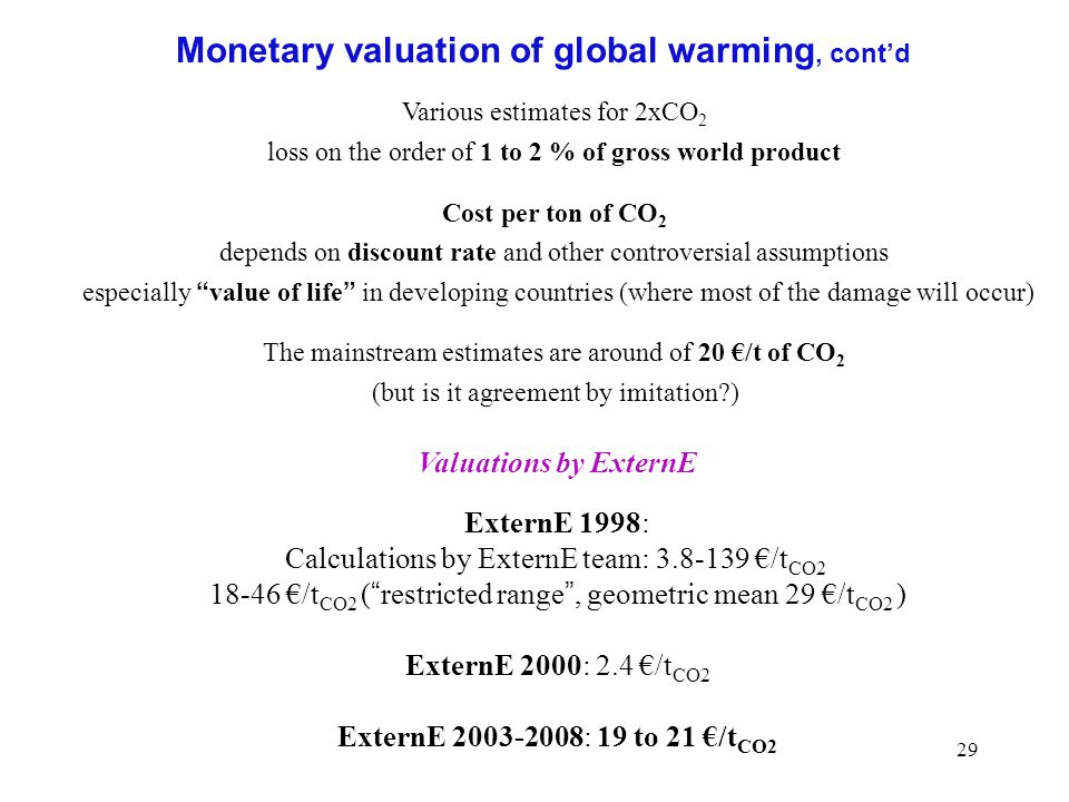 29 Monetary valuation of global warming, cont'd Various estimates for 2xCO 2 loss on the order of 1 to 2 % of gross world product Cost per ton of CO 2 depends on discount rate and other controversial assumptions especially value of life in developing countries (where most of the damage will occur) The mainstream estimates are around of 20 €/t of CO 2 (but is it agreement by imitation ) Valuations by ExternE ExternE 1998: Calculations by ExternE team: 3.8-139 €/t CO2 18-46 €/t CO2 ( restricted range , geometric mean 29 €/t CO2 ) ExternE 2000: 2.4 €/t CO2 ExternE 2003-2008: 19 to 21 €/t CO2