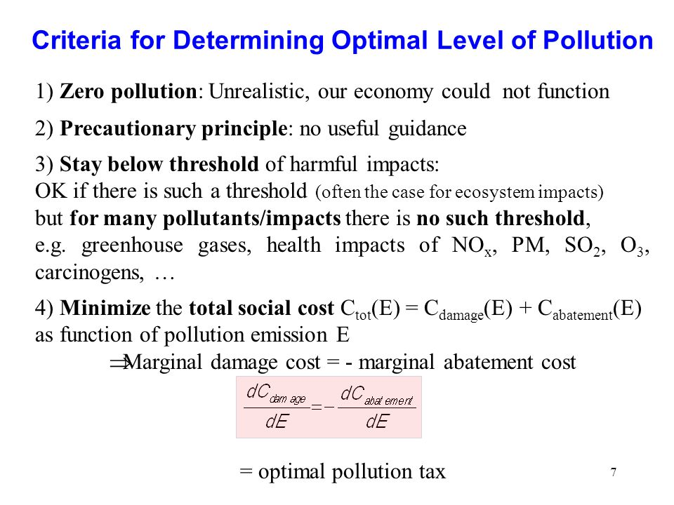 7 Criteria for Determining Optimal Level of Pollution 1) Zero pollution: Unrealistic, our economy could not function 2) Precautionary principle: no useful guidance 3) Stay below threshold of harmful impacts: OK if there is such a threshold (often the case for ecosystem impacts) but for many pollutants/impacts there is no such threshold, e.g.