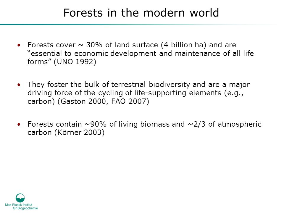 Forests in the modern world Forests cover ~ 30% of land surface (4 billion ha) and are essential to economic development and maintenance of all life forms (UNO 1992) They foster the bulk of terrestrial biodiversity and are a major driving force of the cycling of life-supporting elements (e.g., carbon) (Gaston 2000, FAO 2007) Forests contain ~90% of living biomass and ~2/3 of atmospheric carbon (Körner 2003)