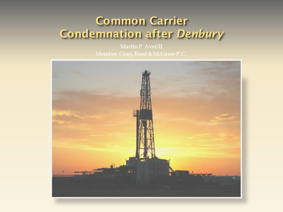 Common Carrier Condemnation after Denbury Martin P. Averill Member, Gray, Reed & McGraw P.C.