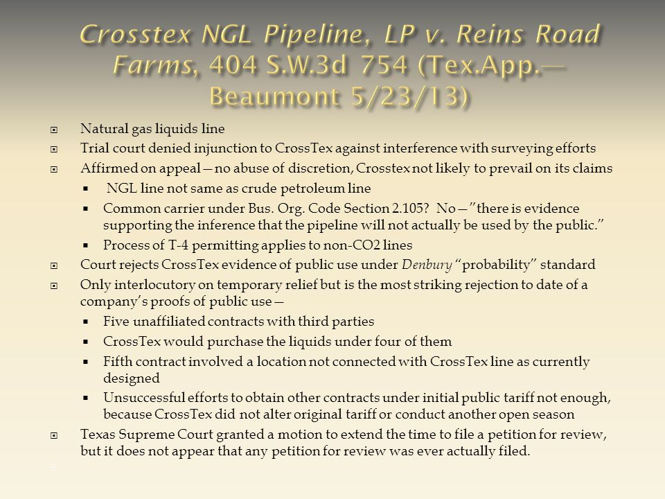  Natural gas liquids line  Trial court denied injunction to CrossTex against interference with surveying efforts  Affirmed on appeal—no abuse of discretion, Crosstex not likely to prevail on its claims  NGL line not same as crude petroleum line  Common carrier under Bus.
