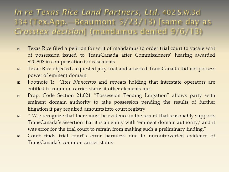  Texas Rice filed a petition for writ of mandamus to order trial court to vacate writ of possession issued to TransCanada after Commissioners' hearing awarded $20,808 in compensation for easements  Texas Rice objected, requested jury trial and asserted TransCanada did not possess power of eminent domain  Footnote 1: Cites Rhinoceros and repeats holding that interstate operators are entitled to common carrier status if other elements met  Prop.