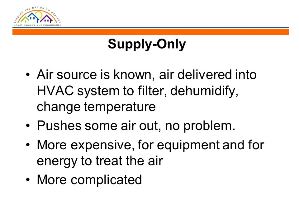 Supply-Only Air source is known, air delivered into HVAC system to filter, dehumidify, change temperature Pushes some air out, no problem.