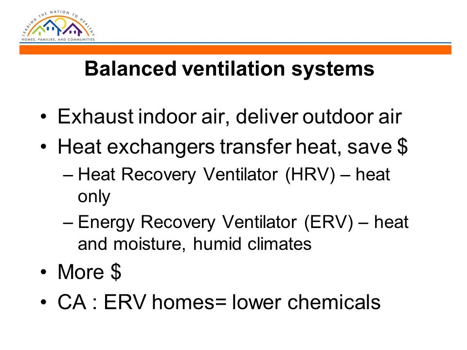 Balanced ventilation systems Exhaust indoor air, deliver outdoor air Heat exchangers transfer heat, save $ –Heat Recovery Ventilator (HRV) – heat only –Energy Recovery Ventilator (ERV) – heat and moisture, humid climates More $ CA : ERV homes= lower chemicals