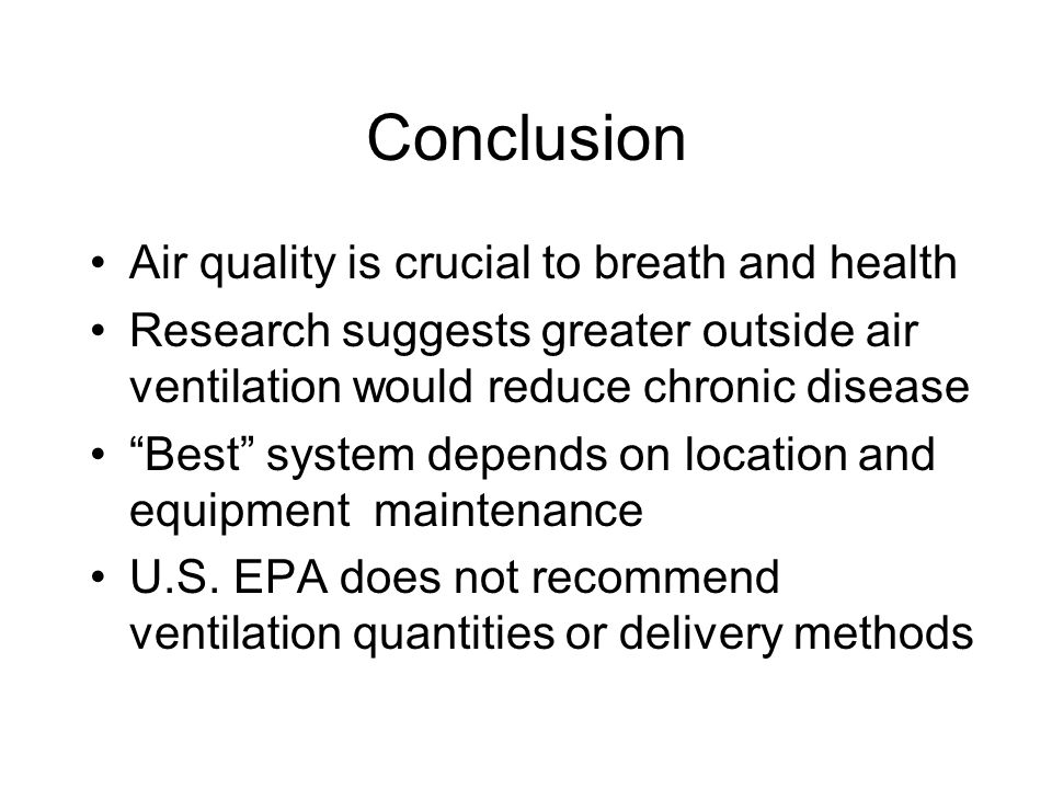 Conclusion Air quality is crucial to breath and health Research suggests greater outside air ventilation would reduce chronic disease Best system depends on location and equipment maintenance U.S.