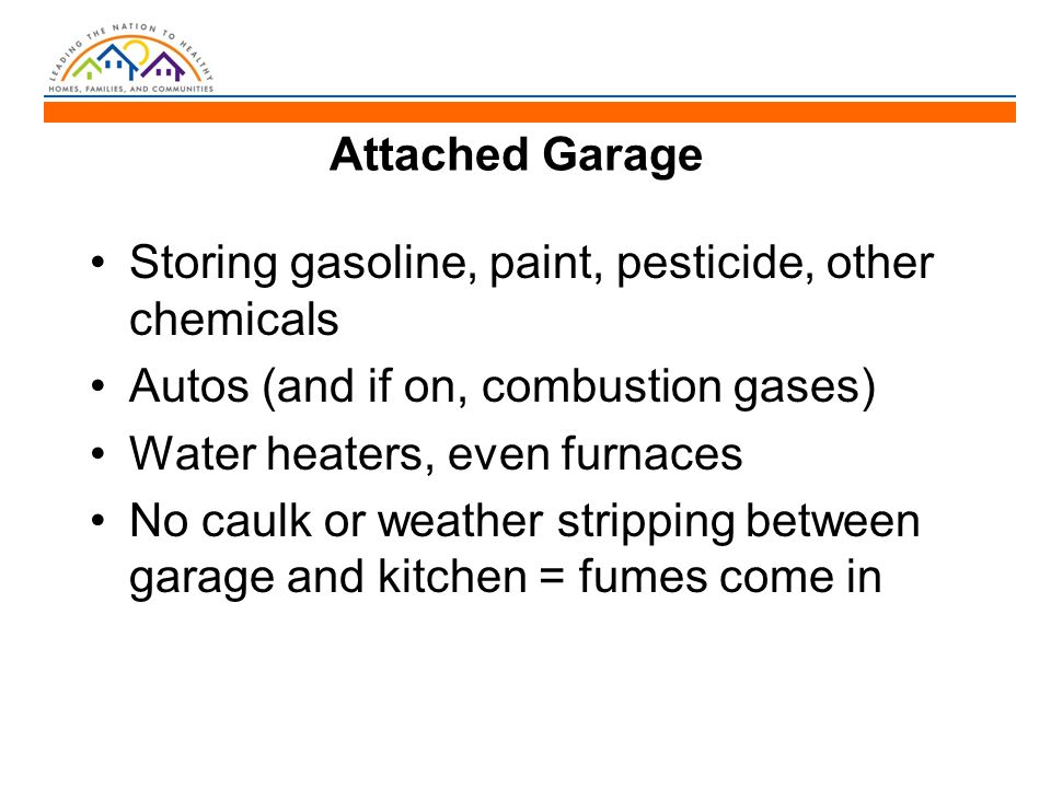 Attached Garage Storing gasoline, paint, pesticide, other chemicals Autos (and if on, combustion gases) Water heaters, even furnaces No caulk or weather stripping between garage and kitchen = fumes come in