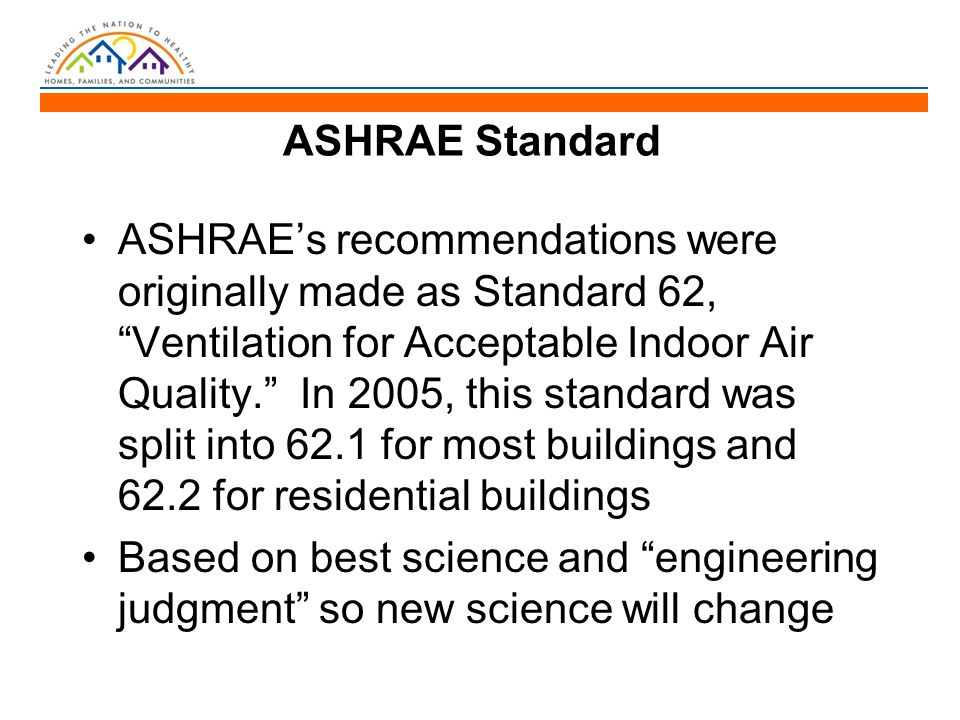 ASHRAE Standard ASHRAE's recommendations were originally made as Standard 62, Ventilation for Acceptable Indoor Air Quality. In 2005, this standard was split into 62.1 for most buildings and 62.2 for residential buildings Based on best science and engineering judgment so new science will change