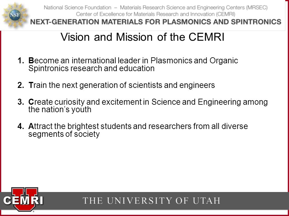 1.Become an international leader in Plasmonics and Organic Spintronics research and education 2.Train the next generation of scientists and engineers 3.Create curiosity and excitement in Science and Engineering among the nation's youth 4.Attract the brightest students and researchers from all diverse segments of society Vision and Mission of the CEMRI