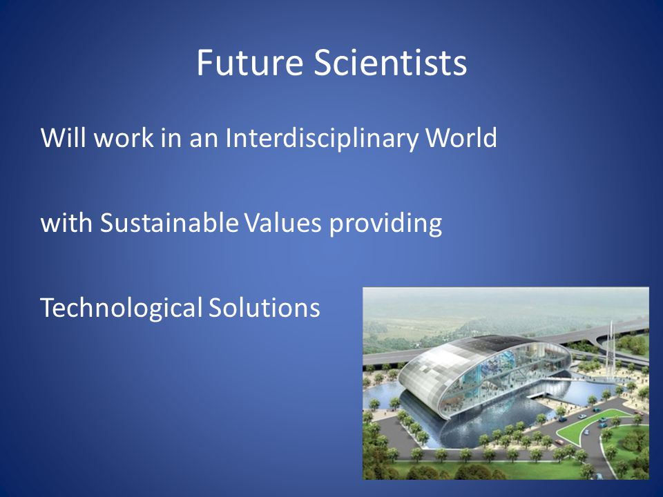 Future Scientists Will work in an Interdisciplinary World with Sustainable Values providing Technological Solutions