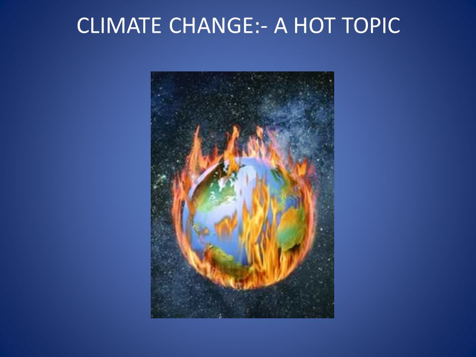 CLIMATE CHANGE:- A HOT TOPIC