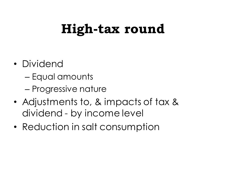 High-tax round Dividend – Equal amounts – Progressive nature Adjustments to, & impacts of tax & dividend - by income level Reduction in salt consumption