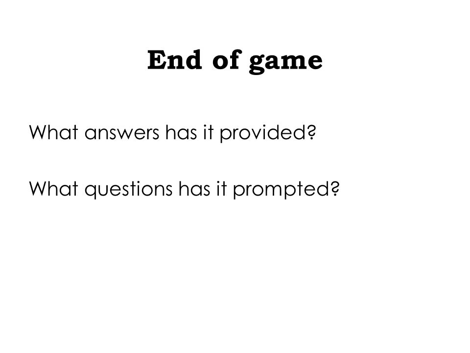 End of game What answers has it provided What questions has it prompted