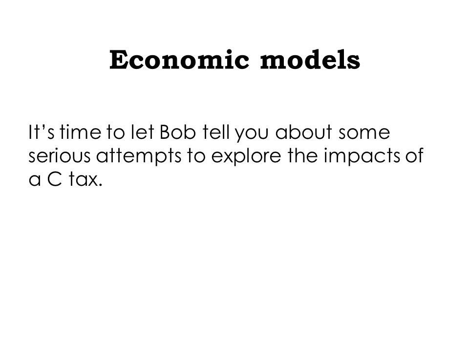 Economic models It's time to let Bob tell you about some serious attempts to explore the impacts of a C tax.