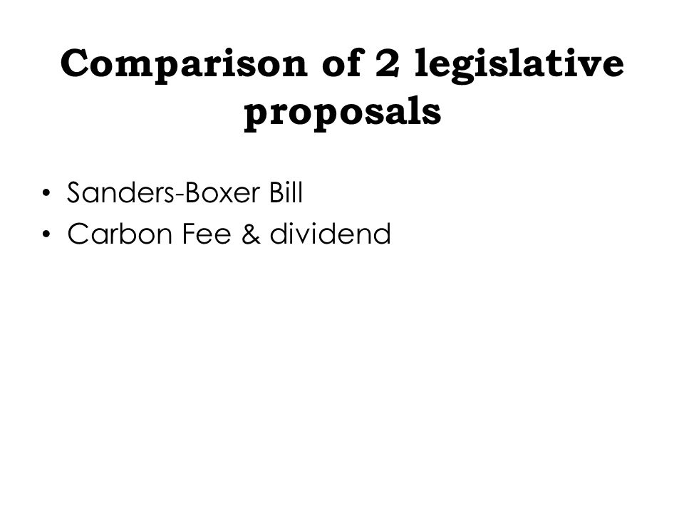 Comparison of 2 legislative proposals Sanders-Boxer Bill Carbon Fee & dividend