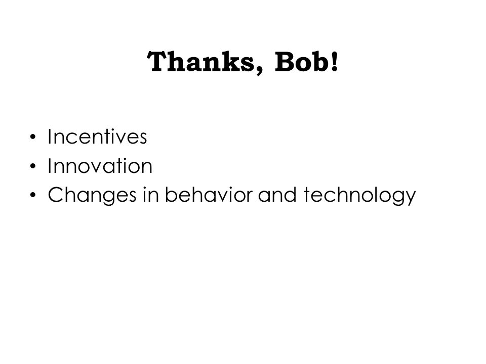 Thanks, Bob! Incentives Innovation Changes in behavior and technology
