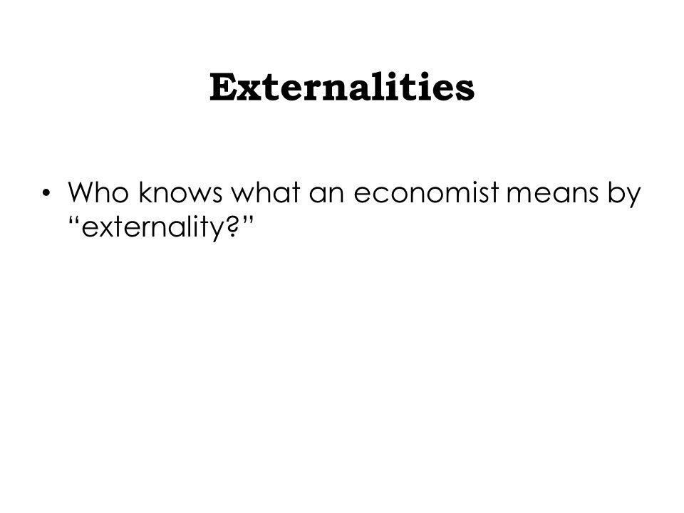 Externalities Who knows what an economist means by externality