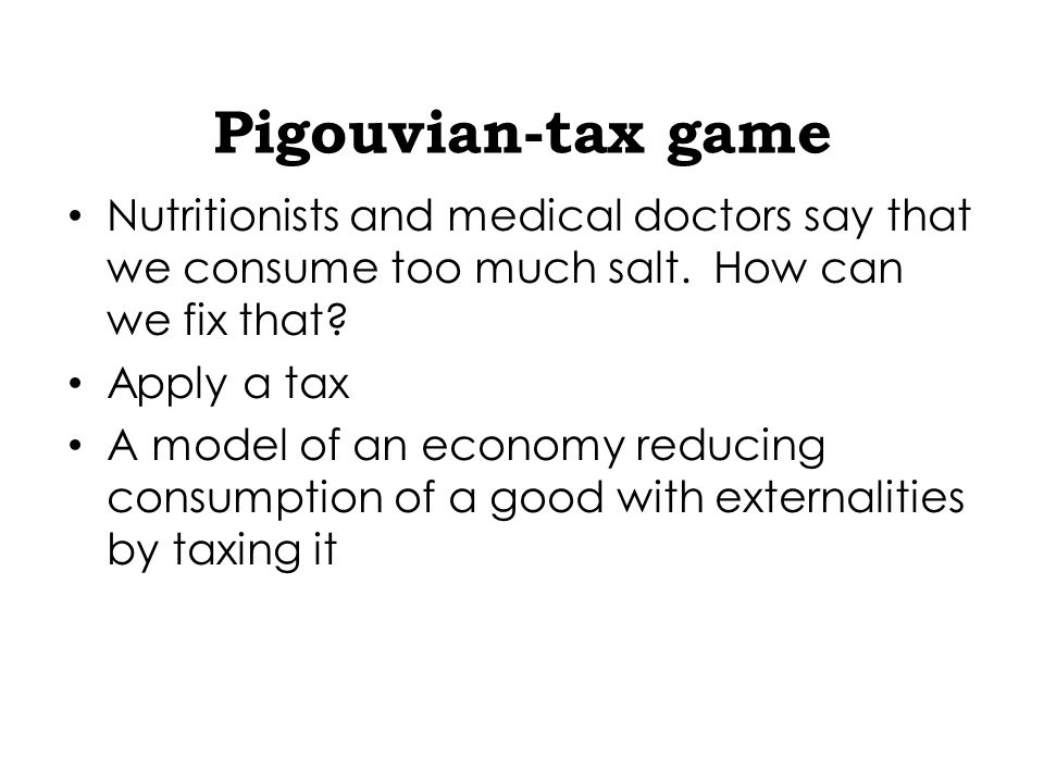 Pigouvian-tax game Nutritionists and medical doctors say that we consume too much salt.