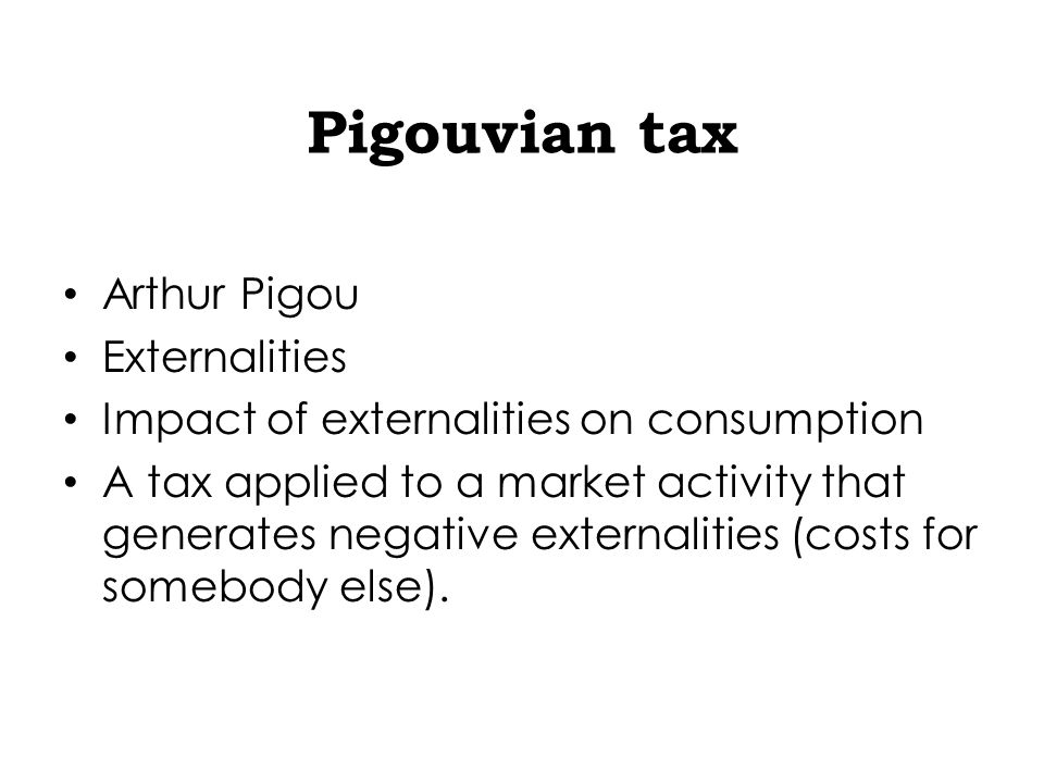 Pigouvian tax Arthur Pigou Externalities Impact of externalities on consumption A tax applied to a market activity that generates negative externalities (costs for somebody else).