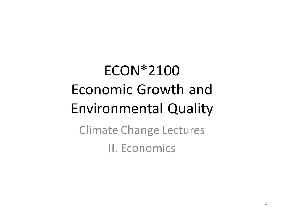 ECON*2100 Economic Growth and Environmental Quality Climate Change Lectures II. Economics 1