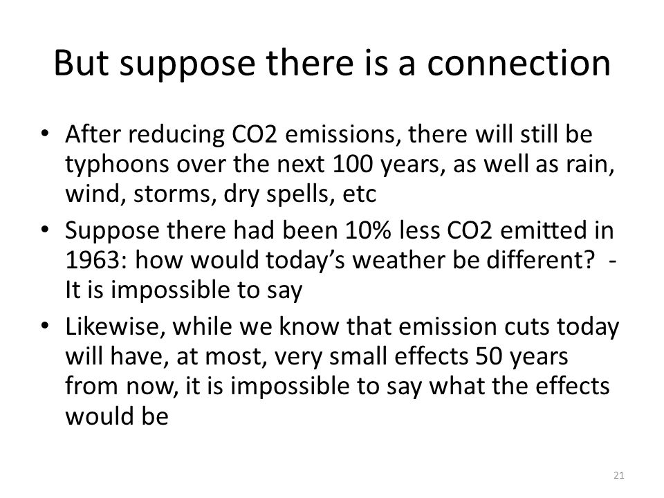But suppose there is a connection After reducing CO2 emissions, there will still be typhoons over the next 100 years, as well as rain, wind, storms, dry spells, etc Suppose there had been 10% less CO2 emitted in 1963: how would today's weather be different.