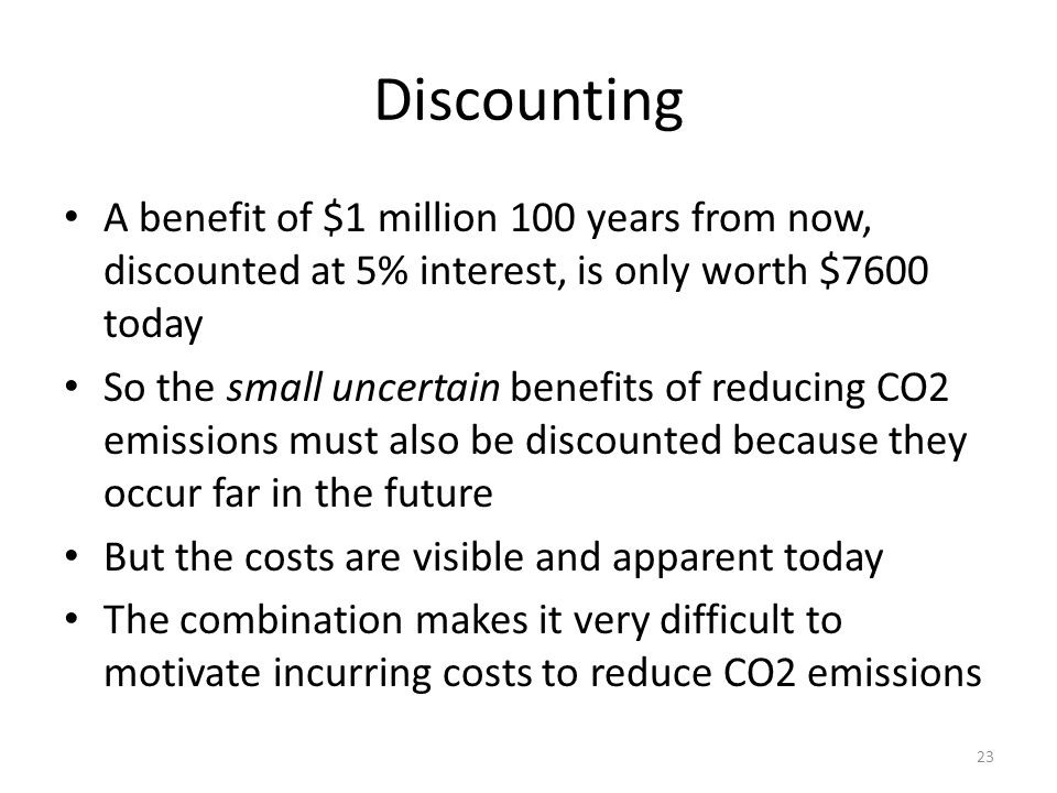 Discounting A benefit of $1 million 100 years from now, discounted at 5% interest, is only worth $7600 today So the small uncertain benefits of reducing CO2 emissions must also be discounted because they occur far in the future But the costs are visible and apparent today The combination makes it very difficult to motivate incurring costs to reduce CO2 emissions 23