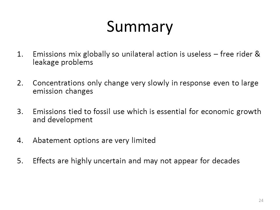 Summary 1.Emissions mix globally so unilateral action is useless – free rider & leakage problems 2.Concentrations only change very slowly in response even to large emission changes 3.Emissions tied to fossil use which is essential for economic growth and development 4.Abatement options are very limited 5.Effects are highly uncertain and may not appear for decades 24