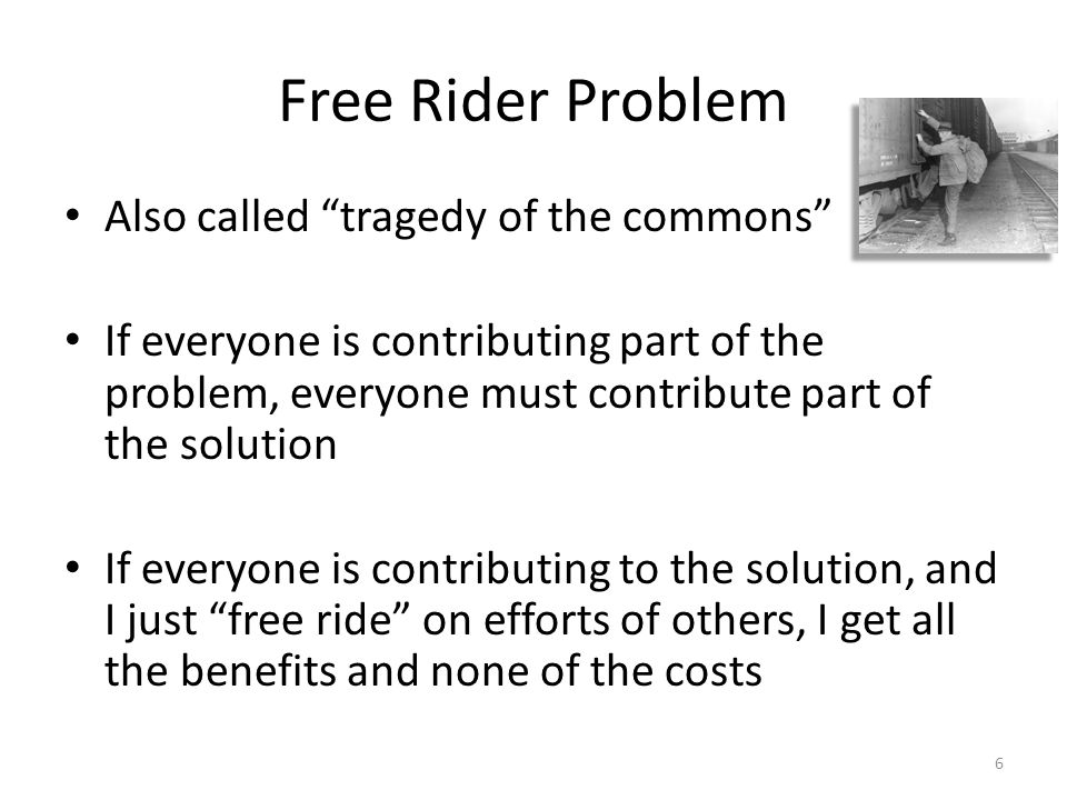 Free Rider Problem Also called tragedy of the commons If everyone is contributing part of the problem, everyone must contribute part of the solution If everyone is contributing to the solution, and I just free ride on efforts of others, I get all the benefits and none of the costs 6