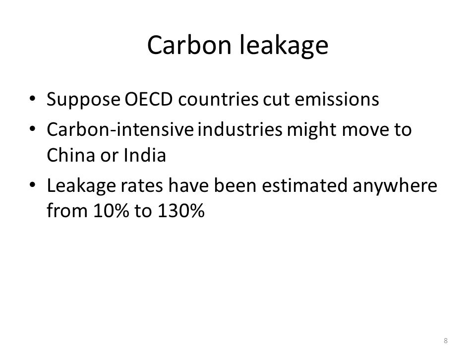 Carbon leakage Suppose OECD countries cut emissions Carbon-intensive industries might move to China or India Leakage rates have been estimated anywhere from 10% to 130% 8