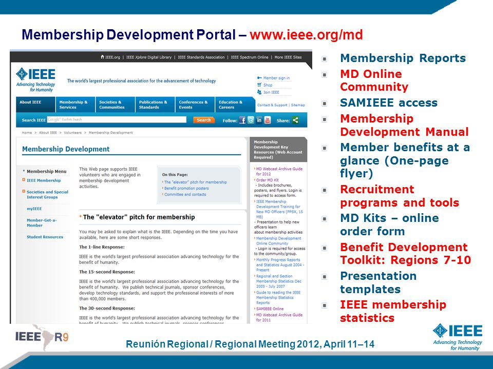 Reunión Regional / Regional Meeting 2012, April 11–14 Membership Development Portal – www.ieee.org/md Membership Reports MD Online Community SAMIEEE access Membership Development Manual Member benefits at a glance (One-page flyer) Recruitment programs and tools MD Kits – online order form Benefit Development Toolkit: Regions 7-10 Presentation templates IEEE membership statistics