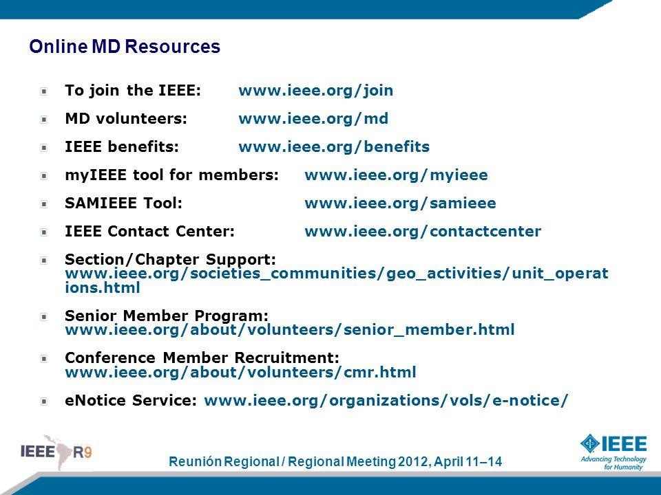 Reunión Regional / Regional Meeting 2012, April 11–14 To join the IEEE:www.ieee.org/join MD volunteers:www.ieee.org/md IEEE benefits:www.ieee.org/benefits myIEEE tool for members:www.ieee.org/myieee SAMIEEE Tool:www.ieee.org/samieee IEEE Contact Center: www.ieee.org/contactcenter Section/Chapter Support: www.ieee.org/societies_communities/geo_activities/unit_operat ions.html Senior Member Program: www.ieee.org/about/volunteers/senior_member.html Conference Member Recruitment: www.ieee.org/about/volunteers/cmr.html eNotice Service: www.ieee.org/organizations/vols/e-notice/ Online MD Resources