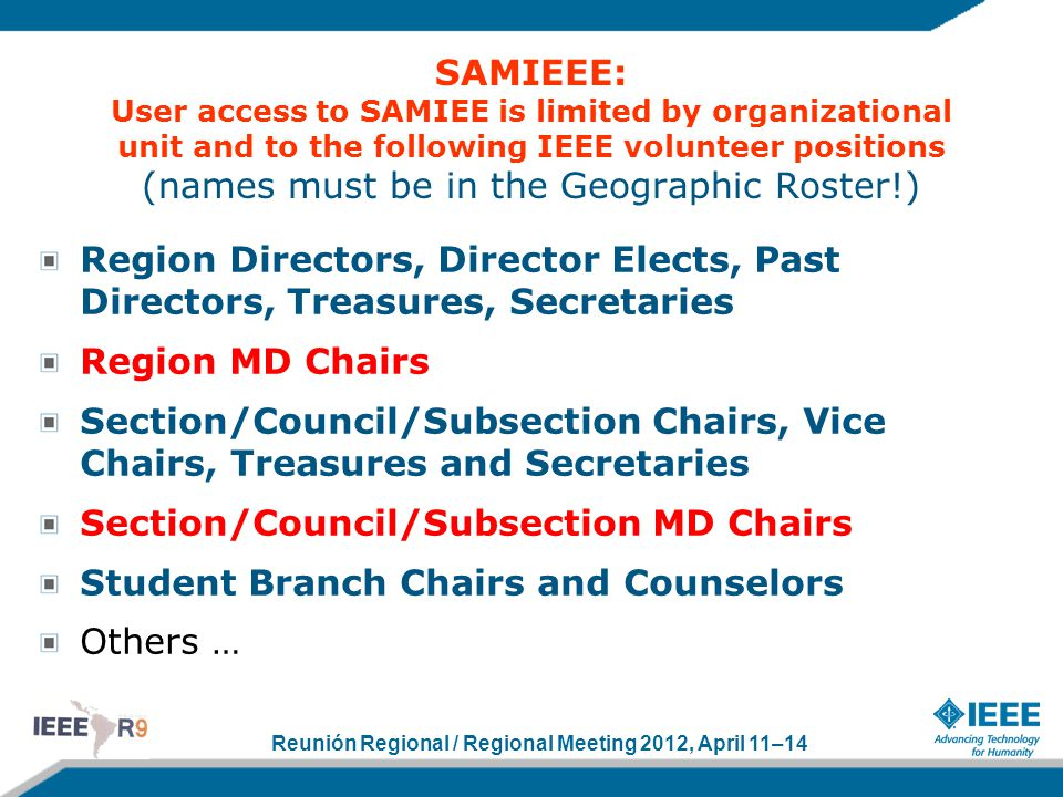 Reunión Regional / Regional Meeting 2012, April 11–14 SAMIEEE: User access to SAMIEE is limited by organizational unit and to the following IEEE volunteer positions (names must be in the Geographic Roster!) Region Directors, Director Elects, Past Directors, Treasures, Secretaries Region MD Chairs Section/Council/Subsection Chairs, Vice Chairs, Treasures and Secretaries Section/Council/Subsection MD Chairs Student Branch Chairs and Counselors Others …