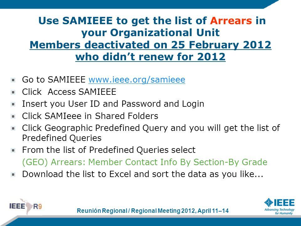 Reunión Regional / Regional Meeting 2012, April 11–14 Use SAMIEEE to get the list of Arrears in your Organizational Unit Members deactivated on 25 Feb