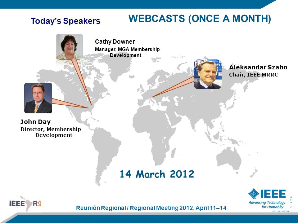 Reunión Regional / Regional Meeting 2012, April 11–14 Today's Speakers Aleksandar Szabo Chair, IEEE MRRC John Day Director, Membership Development Cathy Downer Manager, MGA Membership Development WEBCASTS (ONCE A MONTH) 14 March 2012