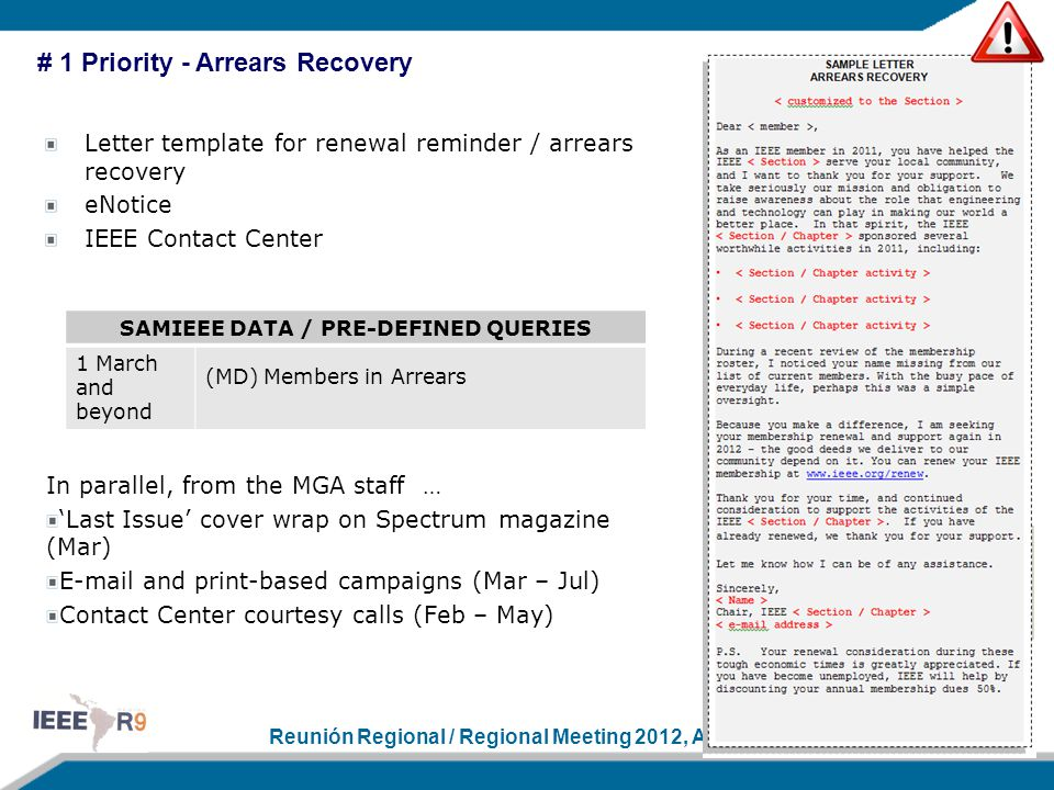 Reunión Regional / Regional Meeting 2012, April 11–14 # 1 Priority - Arrears Recovery Letter template for renewal reminder / arrears recovery eNotice IEEE Contact Center In parallel, from the MGA staff … 'Last Issue' cover wrap on Spectrum magazine (Mar) E-mail and print-based campaigns (Mar – Jul) Contact Center courtesy calls (Feb – May) SAMIEEE DATA / PRE-DEFINED QUERIES 1 March and beyond (MD) Members in Arrears