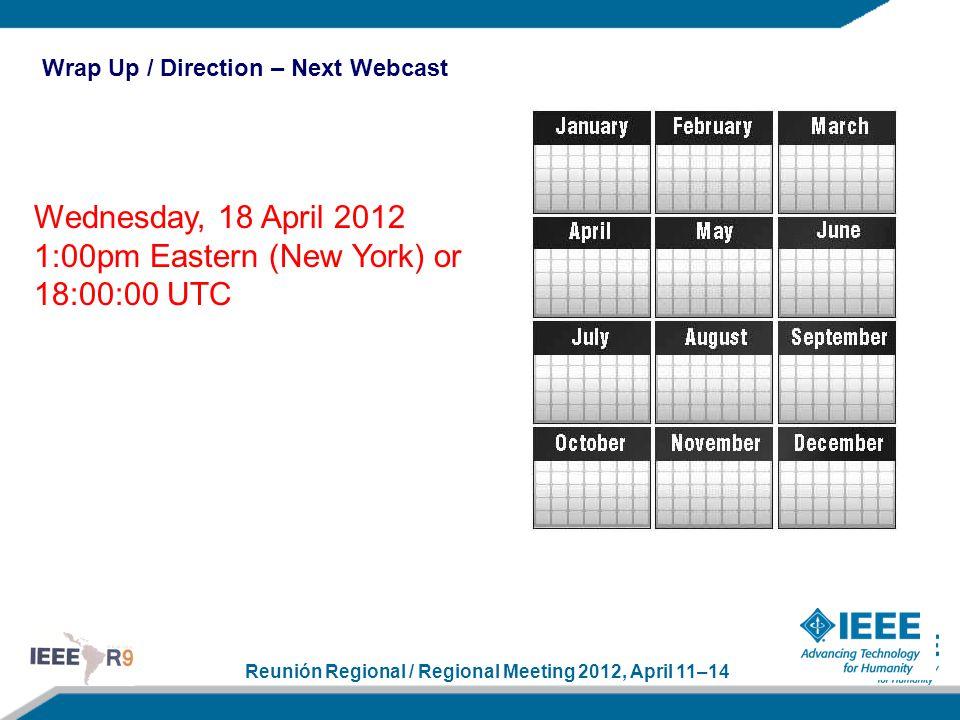 Reunión Regional / Regional Meeting 2012, April 11–14 Wednesday, 18 April 2012 1:00pm Eastern (New York) or 18:00:00 UTC Wrap Up / Direction – Next We