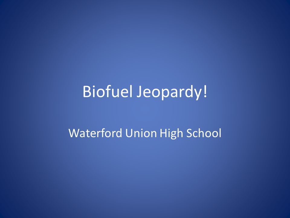 Biofuel Jeopardy! Waterford Union High School