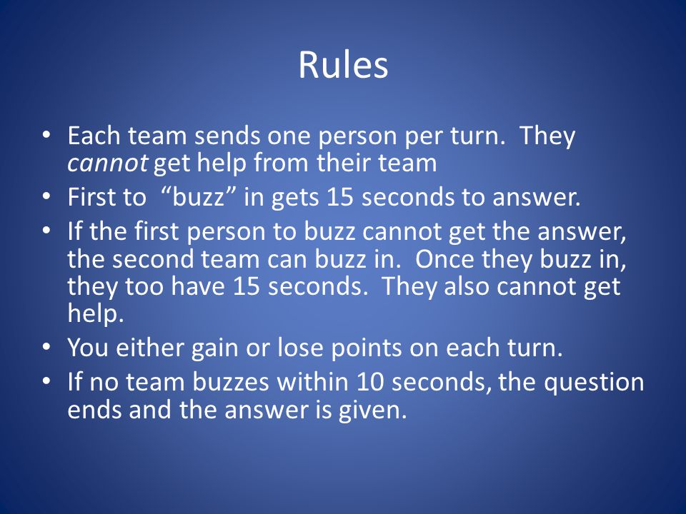 "Rules Each team sends one person per turn. They cannot get help from their team First to ""buzz"" in gets 15 seconds to answer. If the first person to b"